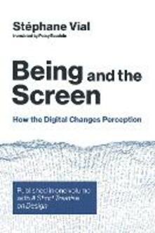Being and the Screen: How the Digital Changes Perception. Published in one volume with <i>A Short Treatise on Design</i> - Stephane Vial - cover