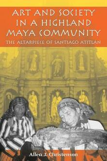 Art and Society in a Highland Maya Community: The Altarpiece of Santiago Atitlan - Allen J. Christenson - cover