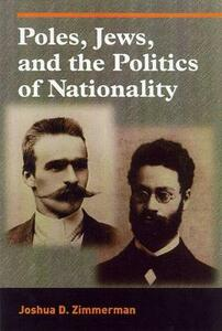 Poles, Jews, and the Politics of Nationality: The Bund and the Polish Socialist Party in Late Czarist Russia, 1892-1914 - cover