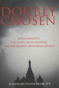 Doubly Chosen: Jewish Identity, the Soviet Intelligentsia, and the Russian Orthodox Church - Judith Deutsch Kornblatt - cover