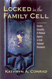 Locked in the Family Cell: Gender, Sexuality, and Political Agency in Irish National Discourse - Kathryn Conrad - cover