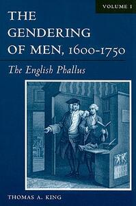 The Gendering of Men,1600-1750: The English Phallus - Thomas A. King - cover