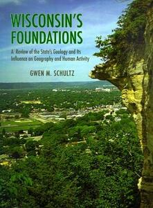 Wisconsin's Foundations: A Review of the State's Geology and Its Influence on Geography and Human Activity - Gwen Schultz - cover