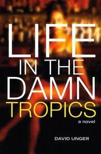 Life in the Damn Tropics: A Novel - David Unger - cover