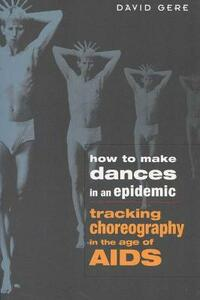 How to Make Dances in an Epidemic: Tracking Choreography in the Age of AIDS - David Gere - cover