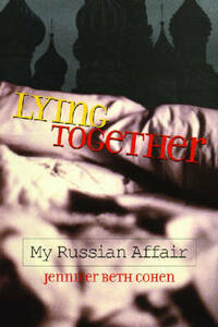 Lying Together: My Russian Affair - Jennifer Beth Cohen - cover