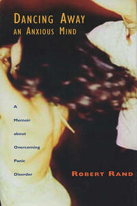 Dancing Away an Anxious Mind: A Memoir about Overcoming Panic Disorder - Robert Rand - cover