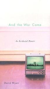 And the War Came: An Accidental Memoir - David Wyatt - cover