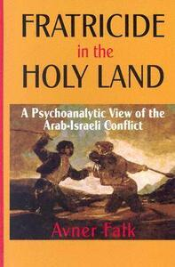 Fratricide in the Holy Land: A Psychoanalytic View of the Arab-Israeli Conflict - Avner Falk - cover