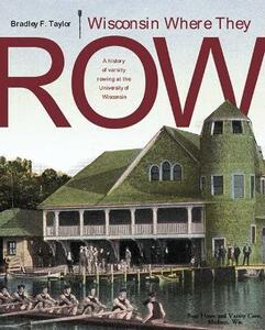 Wisconsin Where They Row: A History of Varsity Rowing at the University of Wisconsin - Bradley F. Taylor - cover