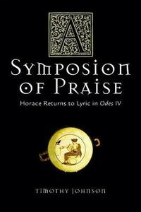 A Symposion of Praise: Horace Returns to Lyric in Odes IV - Timothy Johnson - cover