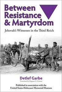 Between Resistance and Martyrdom: Jehovah's Witnesses in the Third Reich - Detlef Garbe - cover