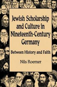 Jewish Scholarship and Culture in Nineteenth-century Germany: Between History and Faith - cover
