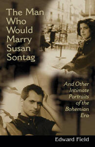 The Man Who Would Marry Susan Sontag: And Other Intimate Literary Portraits of the Bohemian Era - Edward Field - cover