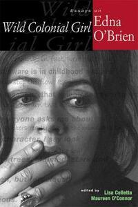 Wild Colonial Girl: Essays on Edna O'Brien - Wanda Balzano,Kristine Byron,Danine Farquharson - cover