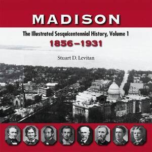 Madison v. 1; 1856-1931: The Illustrated Sesquicentennial History - Stuart D. Levitan - cover