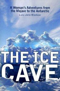 The Ice Cave: A Woman's Adventures from the Mojave to the Antarctic - Lucy Jane Bledsoe - cover