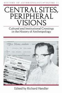 Central Sites, Peripheral Visions: Cultural and Institutional Crossings in the History of Anthropology - cover