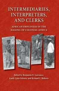 Intermediaries, Interpreters, and Clerks: African Employees in the Making of Colonial Africa - cover