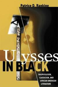 Ulysses in Black: Ralph Ellison, Classicism, and African American Literature - Patrice D. Rankine - cover