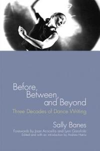 Before, Between, and Beyond: Three Decades of Dance Writing - Sally Banes,Andrea Harris - cover