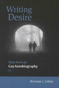 Writing Desire: Sixty Years of Gay Autobiography - Bertram J. Cohler - cover