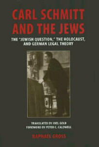 "Carl Schmitt and the Jews: The """"Jewish Question, """" the Holocaust, and German Legal Theory - Raphael Gross - cover"