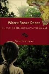 Where Bones Dance: An English Girlhood, an African War - Nina Newington - cover