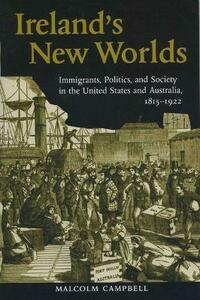 Ireland's New Worlds: Immigrants, Politics, and Society in the United States and Australia, 1815-1922 - Malcolm Campbell - cover