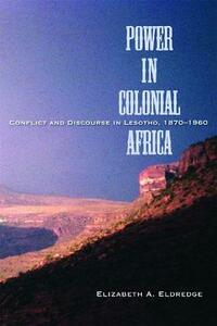 Power in Colonial Africa: Confict and Discourse in Lesotho, 1870-1960 - Elizabeth A. Eldredge - cover