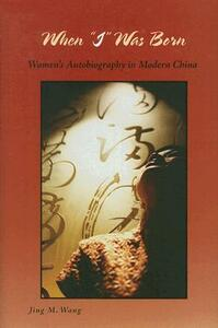 When I Was Born: Women's Autobiography in Modern China - Jing M. Wang - cover