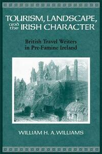 Tourism, Landscape, and the Irish Character: British Travel Writers in Pre-famine Ireland - W.H.A. Williams - cover