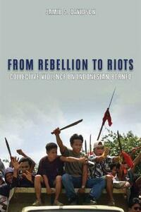 From Rebellion to Riots: Collective Violence on Indonesian Borneo - Jamie Davidson,Alfred W. McCoy - cover