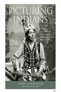 Picturing Indians: Photographic Encounters and Tourist Fantasies in H.H.Bennett's Wisconsin Dells - Steven D. Hoelscher - cover