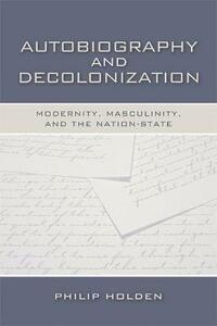 Autobiography and Decolonization: Modernity, Masculinity, and the Nation-state - Philip Holden - cover