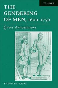 The Gendering of Men, 1600-1750 v. 2; Queer Articulations - Thomas A. King - cover