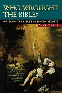 Who Wrought the Bible?: Unveiling the Bible's Aesthetic Secrets - Yair Mazor - cover
