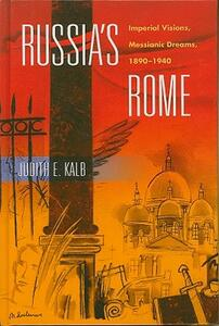 Russia's Rome: Imperial Visions, Messianic Dreams, 1890-1940 - Judith E. Kalb - cover