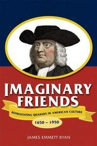 Imaginary Friends: Representing Quakers in American Culture, 1650-1950 - James Emmett Ryan - cover