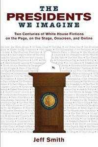 The Presidents We Imagine: Two Centuries of White House Fictions on the Page, on the Stage, Onscreen, and Online - Jeff Smith - cover