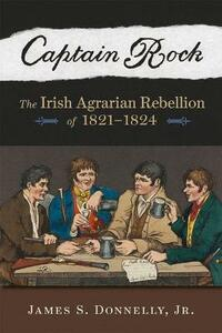 Captain Rock: The Irish Agrarian Rebellion of 1821a 1824 - James S Donnelly Jr - cover