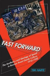 Fast Forward: The Aesthetics and Ideology of Speed in Russian Avant-garde Culture, 1910-1930 - Tim Harte - cover