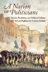 A Nation of Politicians: Gender, Patriotism, and Political Culture in Late Eighteenth-Century Ireland - Padhraig Higgins - cover
