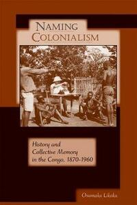Naming Colonialism: History and Collective Memory in the Congo, 1870-1960 - Osumaka Likaka - cover