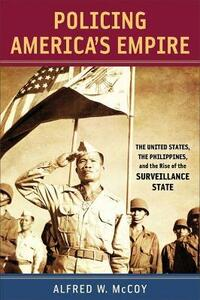 Policing America's Empire: The United States, the Philippines, and the Rise of the Surveillance State - Alfred W. McCoy - cover