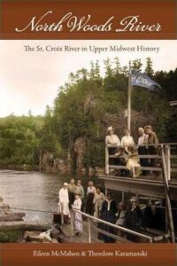 North Woods River: The St. Croix River in Upper Midwest History - Eileen McMahon,Theodore,J. Karamanski - cover