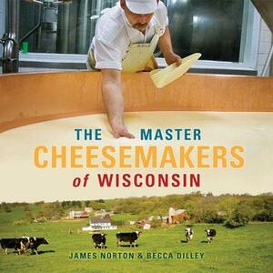 The Master Cheesemakers of Wisconsin - James Norton,Becca Dilley - cover