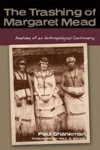The Trashing of Margaret Mead: Anatomy of an Anthropological Controversy - Paul Shankman - cover