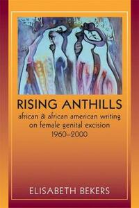 Rising Anthills: African and African American Writing on Female Genital Excision, 1960-2000 - Elisabeth Bekers - cover