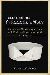 CREATING THE COLLEGE MAN: American Mass Magazines and Middle-class Manhood 1890-1915 - cover